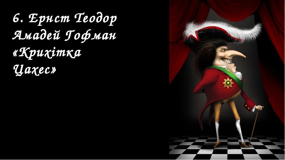 6. Ернст Теодор Амадей Гофман «Крихітка Цахес»