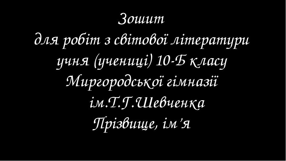 Зошит для робіт з світової літератури учня (учениці) 10-Б класу Миргородсько...