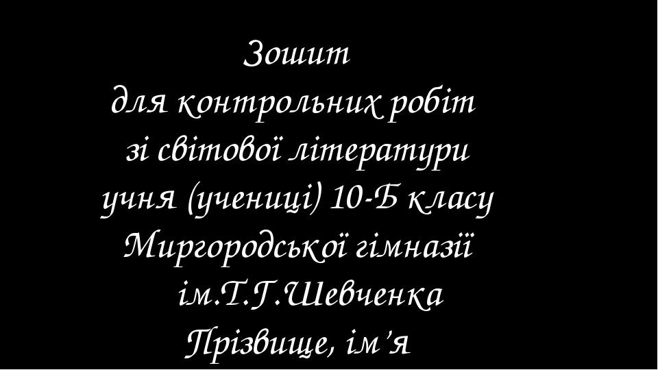 Зошит для контрольних робіт зі світової літератури учня (учениці) 10-Б класу...