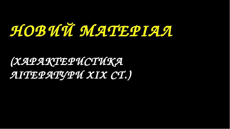 НОВИЙ МАТЕРІАЛ (ХАРАКТЕРИСТИКА ЛІТЕРАТУРИ XIX СТ.)