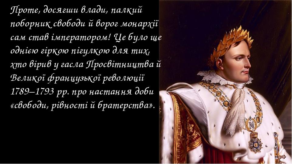 Проте, досягши влади, палкий поборник свободи й ворог монархії сам став імпер...