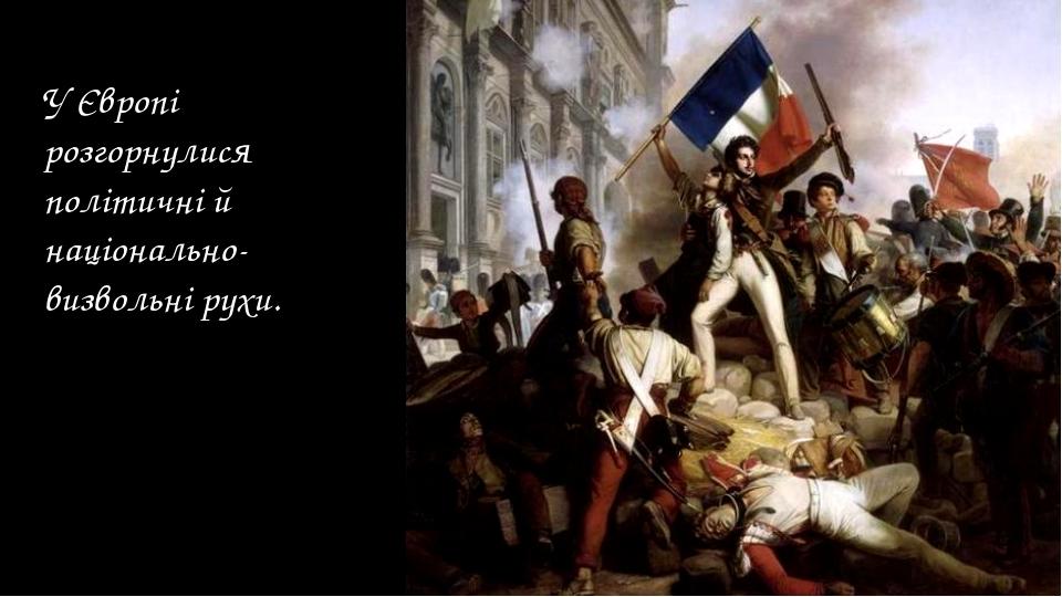 У Європі розгорнулися політичні й національно-визвольні рухи.