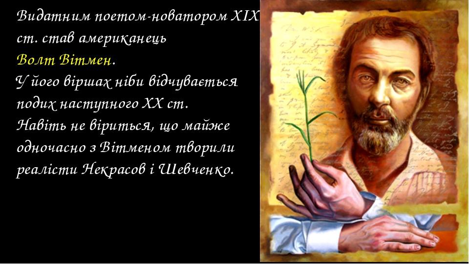 Видатним поетом-новатором ХІХ ст. став американець Волт Вітмен. У його віршах...