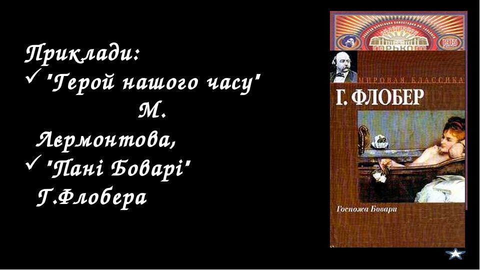 """Приклади: """"Герой нашого часу"""" М. Лєрмонтова, """"Пані Боварі"""" Г.Флобера"""