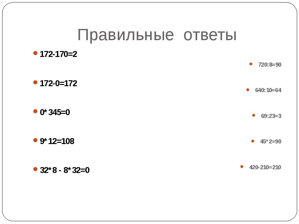 Правильные ответы 172-170=2  172-0=172  0*345=0  9*12=108  32*8 - 8*32=0...