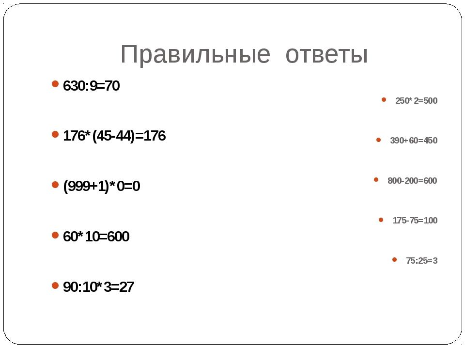 Правильные ответы 630:9=70 176*(45-44)=176 (999+1)*0=0 60*10=600 90:10*3=27 2...