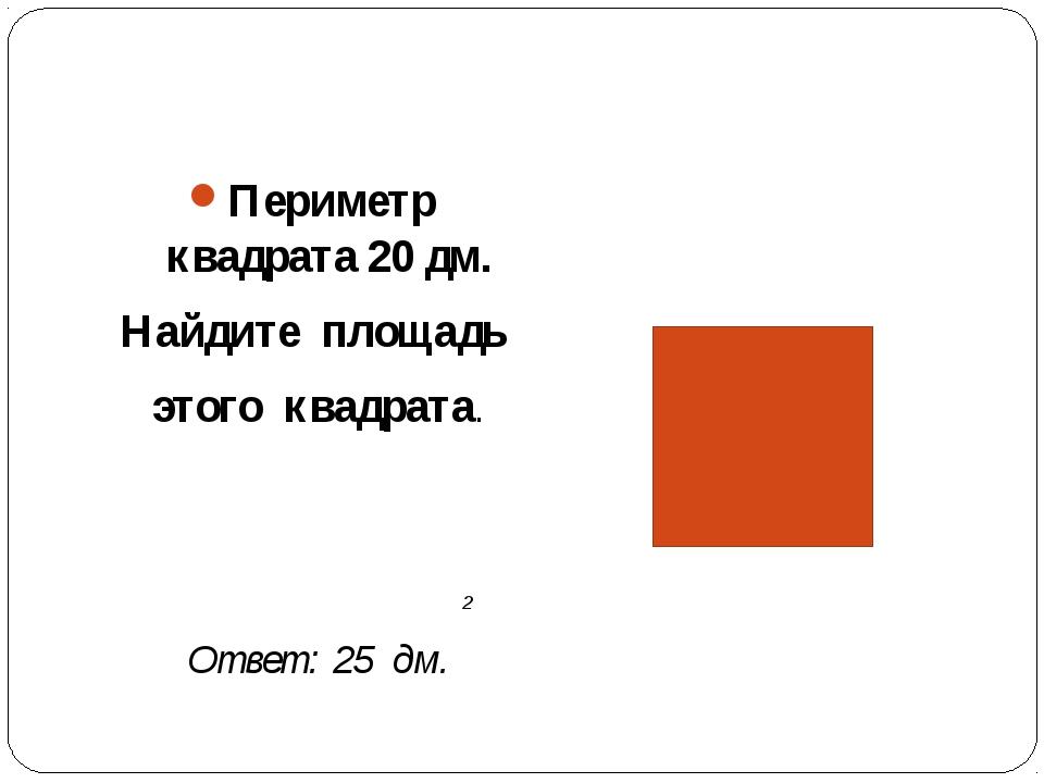 Периметр квадрата 20 дм. Найдите площадь этого квадрата. 2 Ответ: 25 дм.
