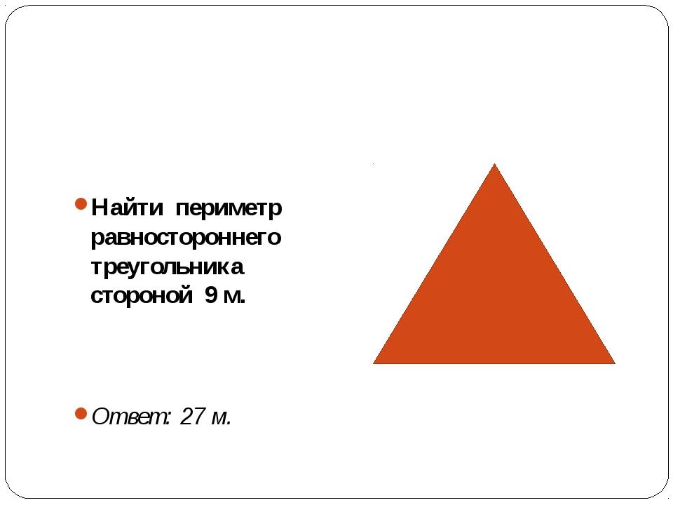 Найти периметр равностороннего треугольника стороной 9 м. Ответ: 27 м.