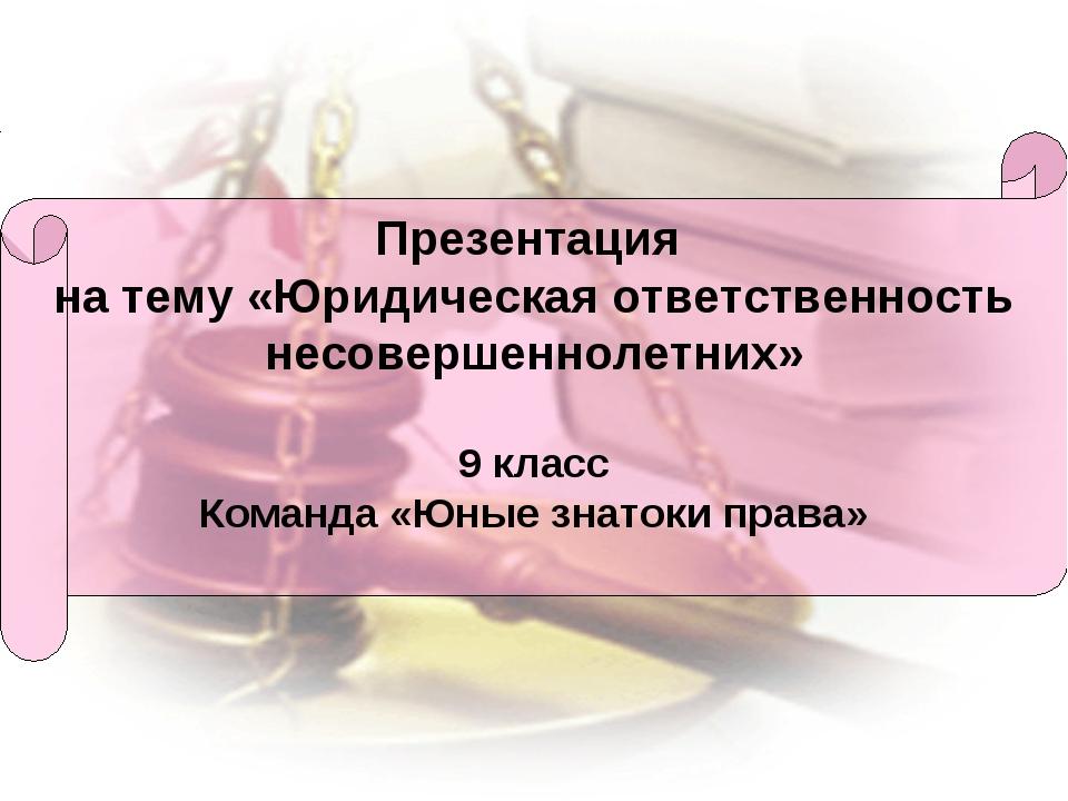 Презентация на тему «Юридическая ответственность несовершеннолетних» 9 класс...