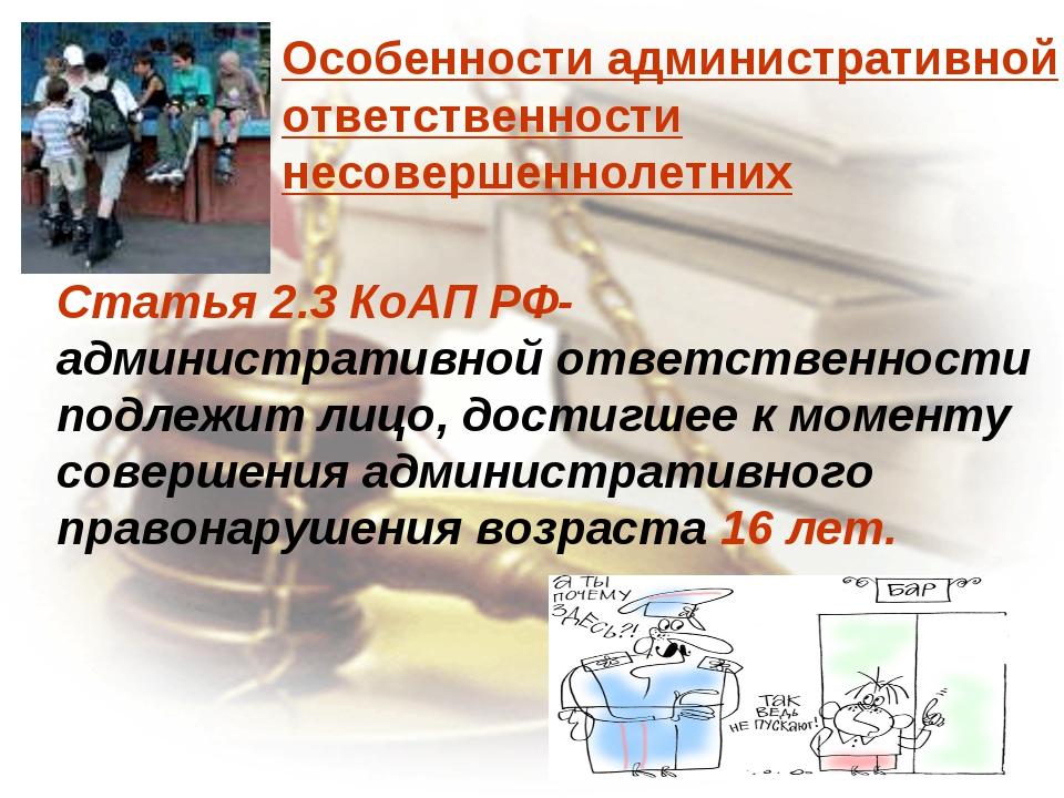 Особенности административной ответственности несовершеннолетних Статья 2.3 Ко...
