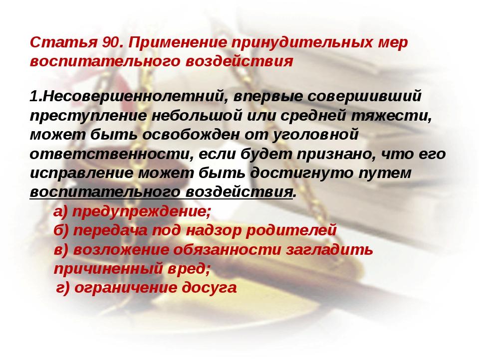 Статья 90. Применение принудительных мер воспитательного воздействия Несоверш...