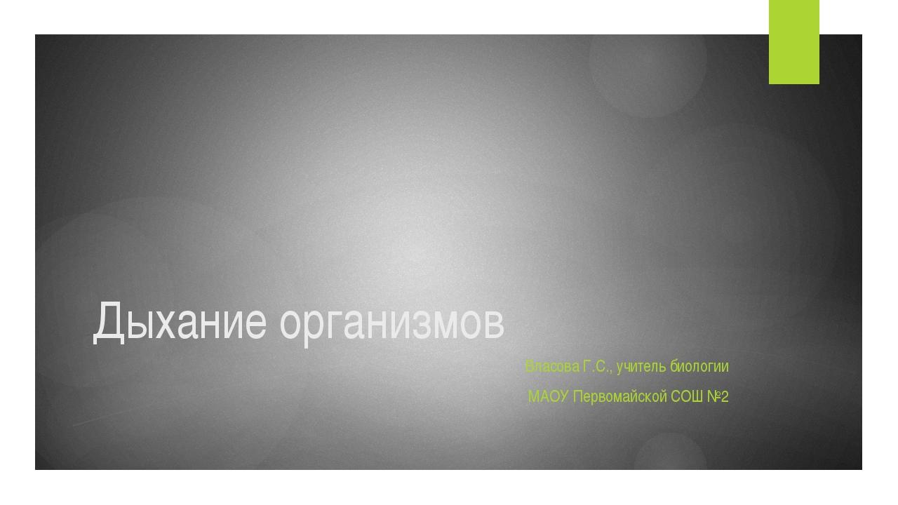 Дыхание организмов Власова Г.С., учитель биологии МАОУ Первомайской СОШ №2