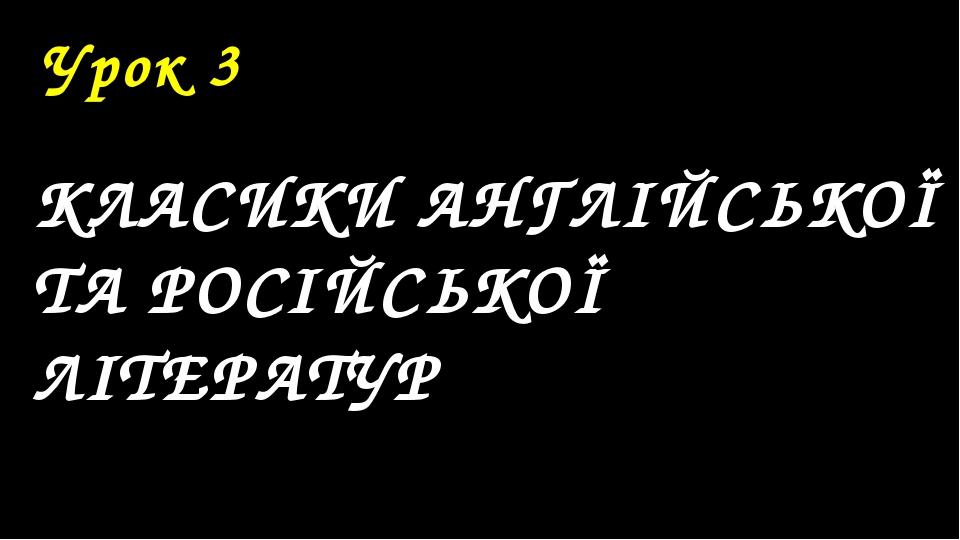 Урок 3 КЛАСИКИ АНГЛІЙСЬКОЇ ТА РОСІЙСЬКОЇ ЛІТЕРАТУР