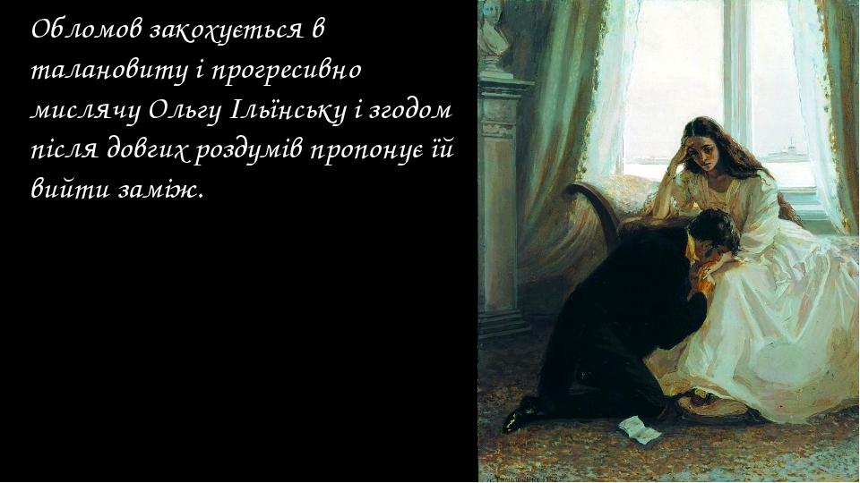 Обломов закохується в талановиту і прогресивно мислячу Ольгу Ільїнську і згод...