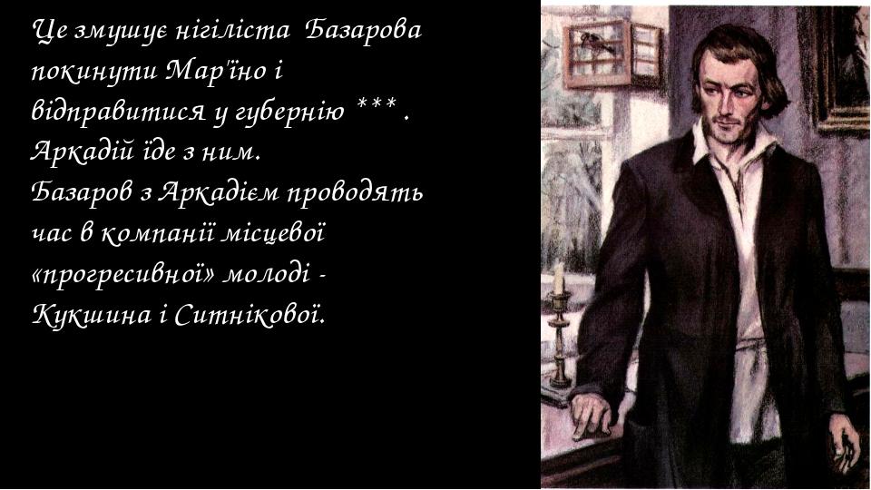 Це змушує нігіліста Базарова покинути Мар'їно і відправитися у губернію *** ....