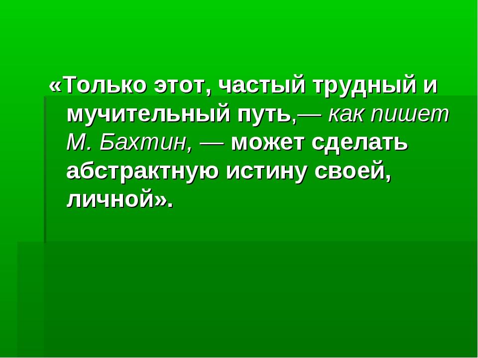 «Только этот, частый трудный и мучительный путь,— как пишет М. Бахтин, — може...