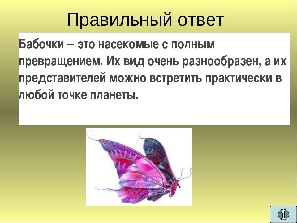 Правильный ответ  Бабочки – это насекомые с полным превращением. Их вид очен...