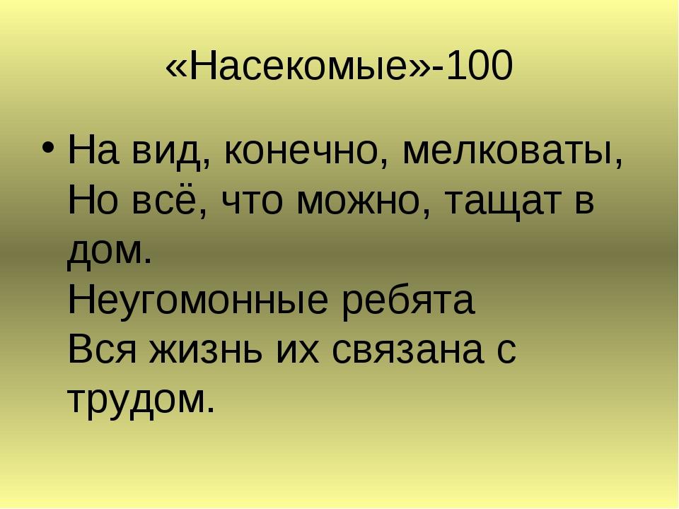«Насекомые»-100 На вид, конечно, мелковаты, Но всё, что можно, тащат в дом. Н...
