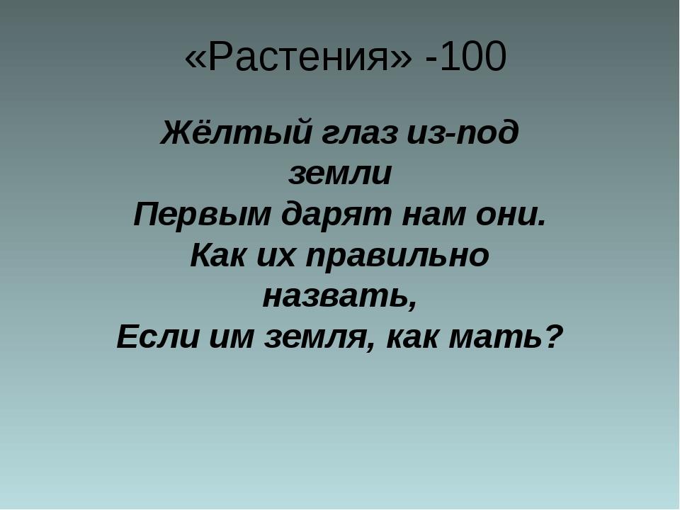 «Растения» -100 Жёлтый глаз из-под земли Первым дарят нам они. Как их правил...