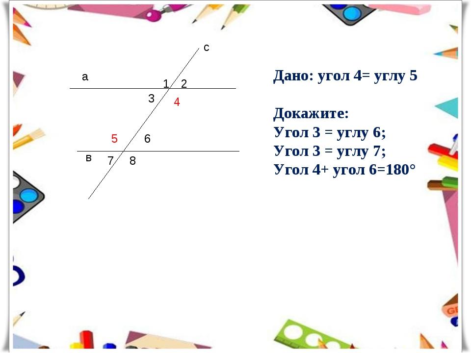 а в с 1 2 3 4 5 6 7 8 Дано: угол 4= углу 5 Докажите: Угол 3 = углу 6; Угол 3...