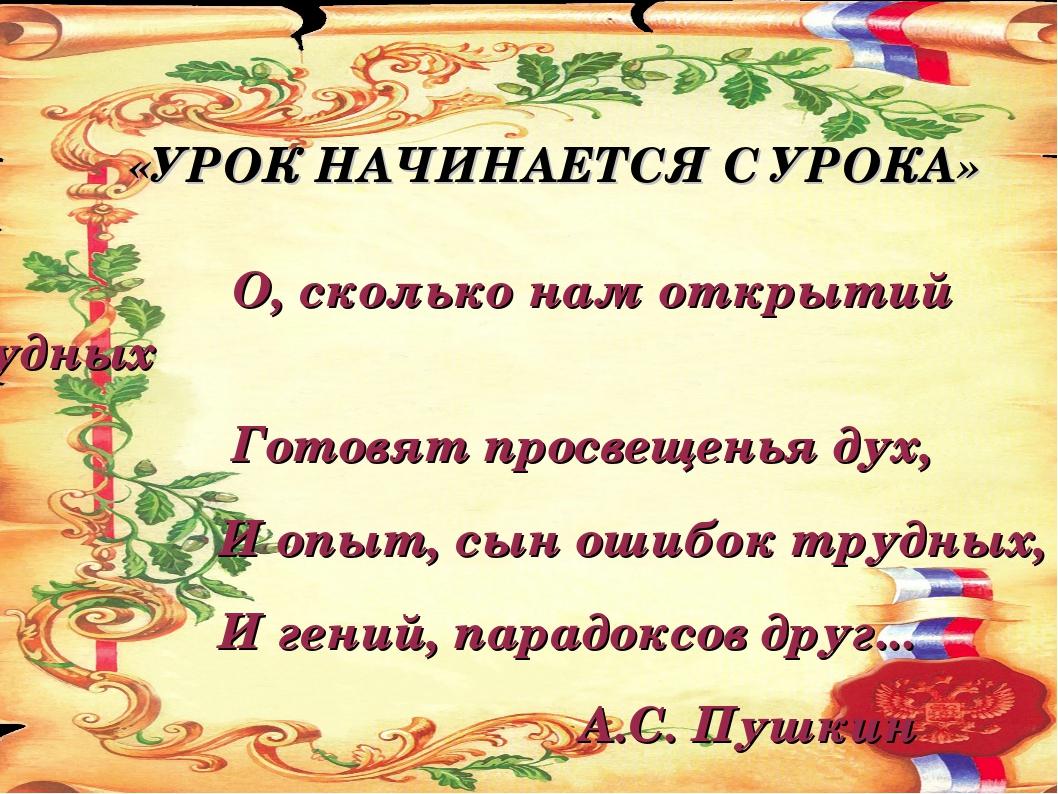 «УРОК НАЧИНАЕТСЯ С УРОКА» О, сколько нам открытий чудных Готовят просвещенья...
