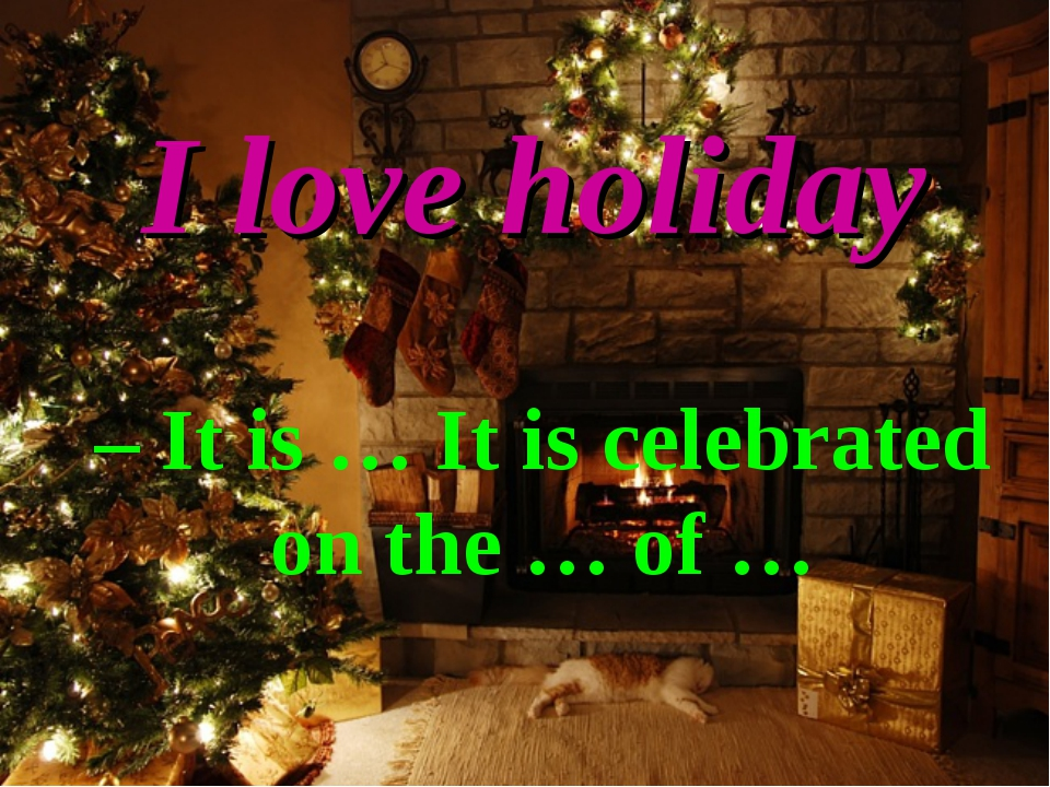I love holiday – It is … It is celebrated on the … of …