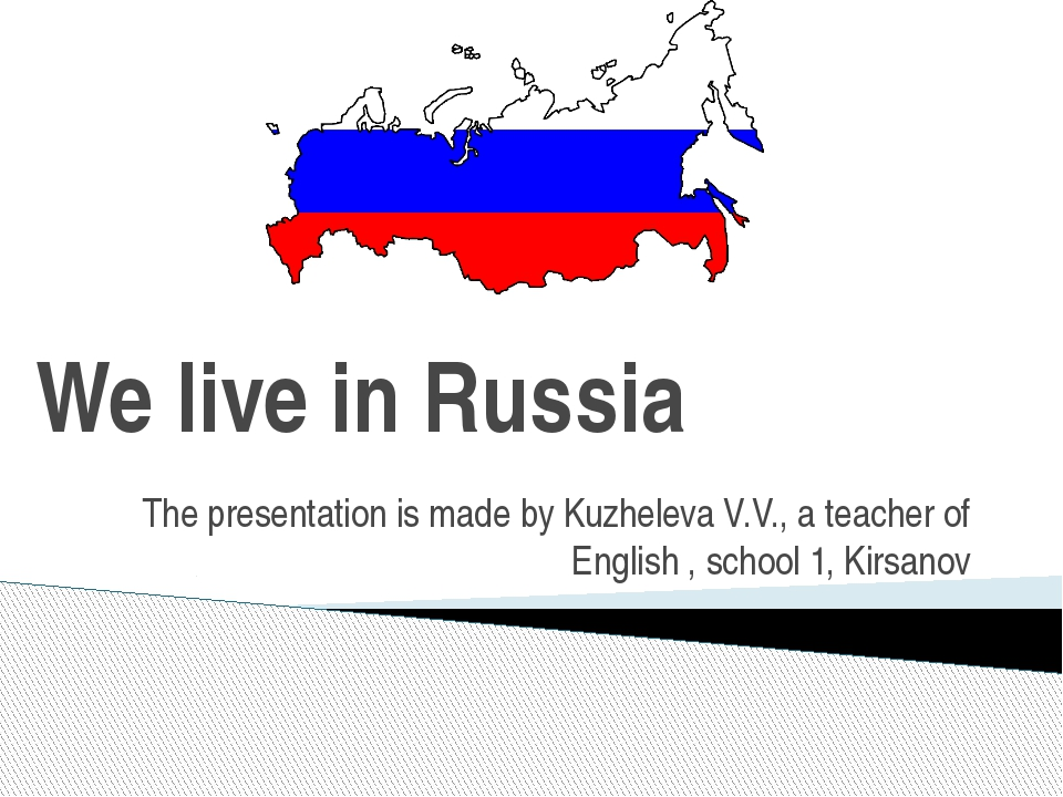 We live in Russia The presentation is made by Kuzheleva V.V., a teacher of En...