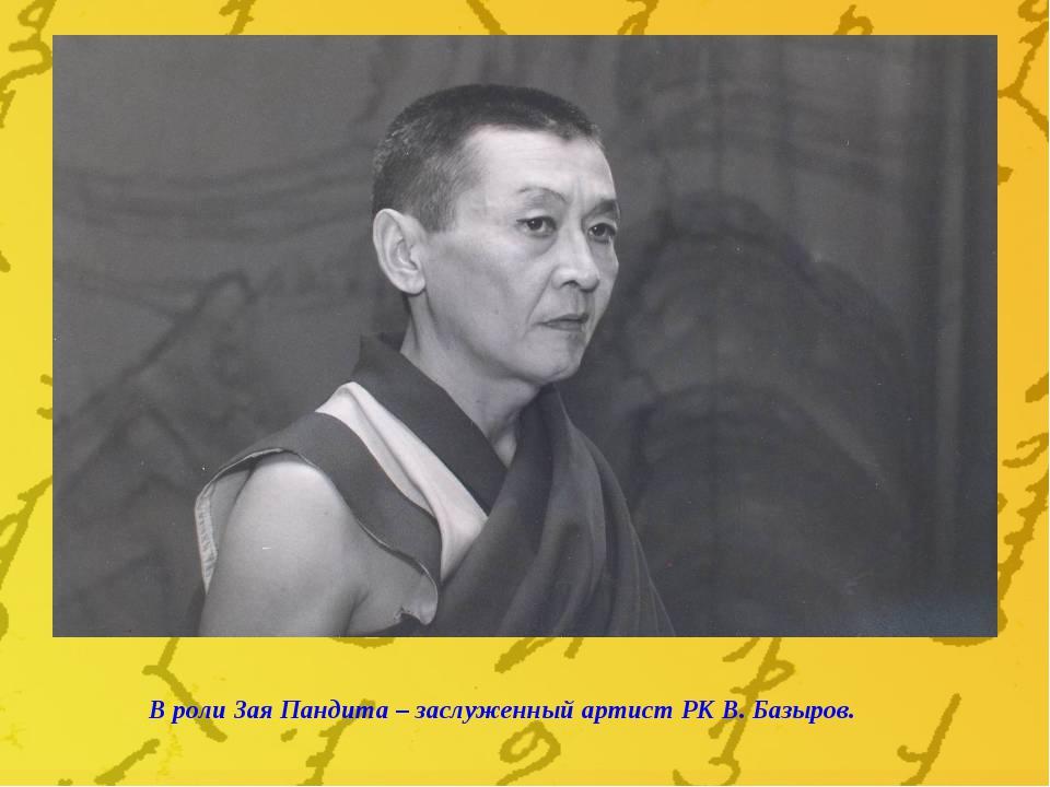 В роли Зая Пандита – заслуженный артист РК В. Базыров.