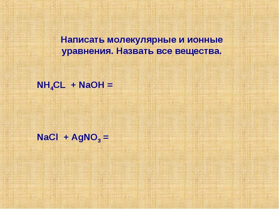 Написать молекулярные и ионные уравнения. Назвать все вещества. NH4CL + NaOH...