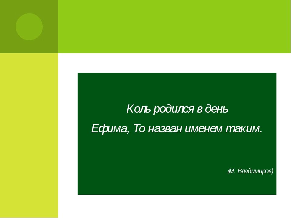 Коль родился в день Ефима, То назван именем таким. (М. Владимиров)