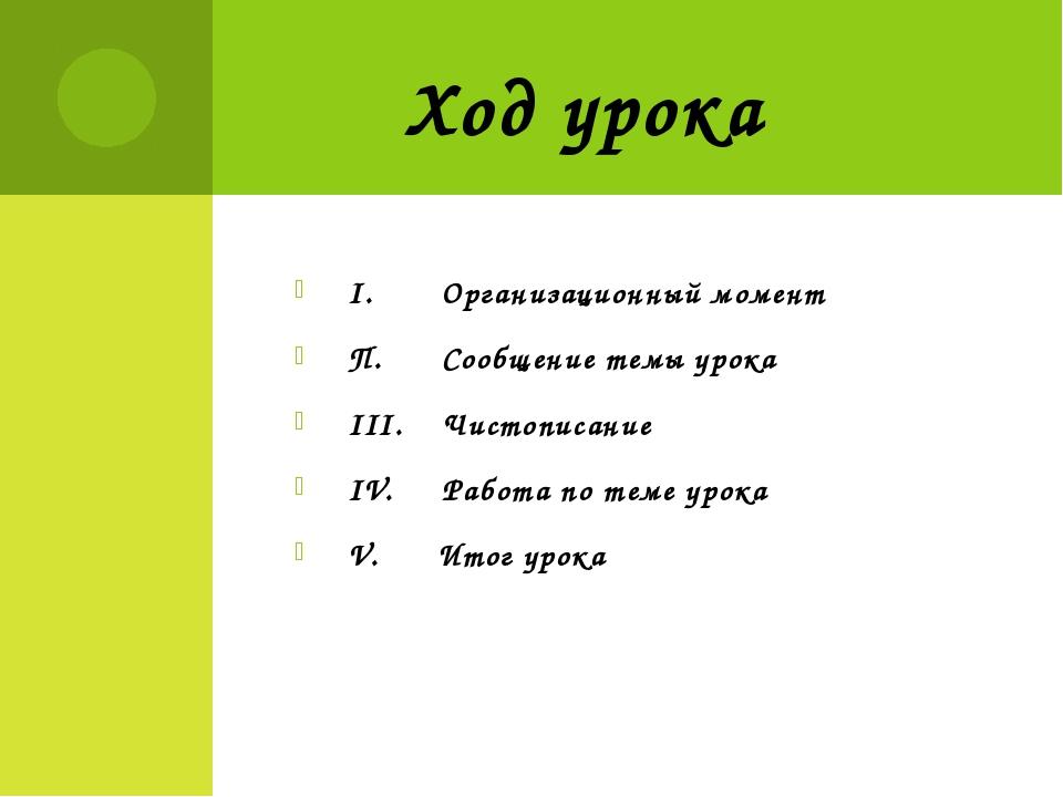 I. Организационный момент П. Сообщение темы урока III. Чистописание IV. Работ...