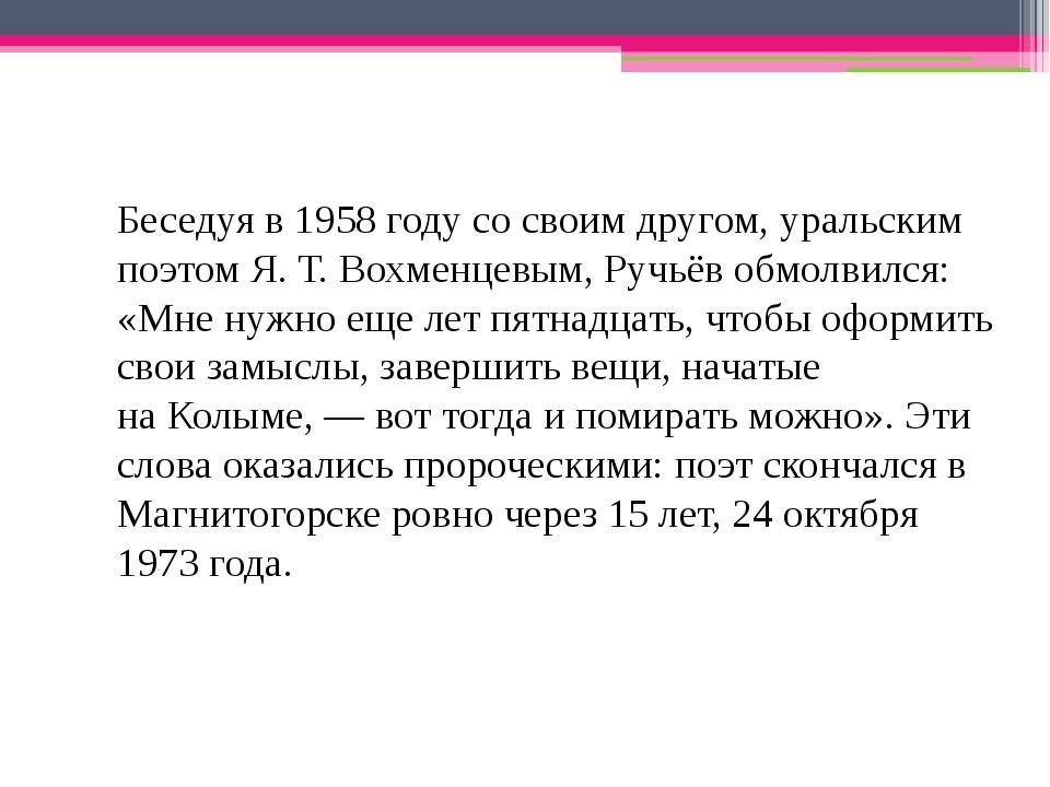 Беседуя в 1958 году со своим другом, уральским поэтомЯ. Т. Вохменцевым, Ручь...