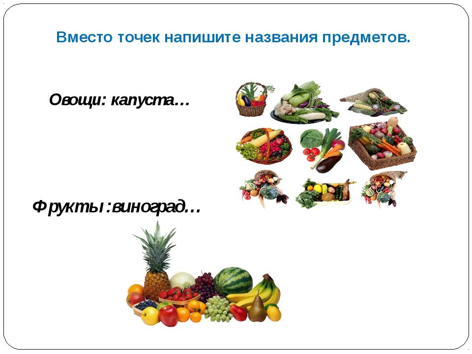 Овощи: капуста… Вместо точек напишите названия предметов. Фрукты :виноград…