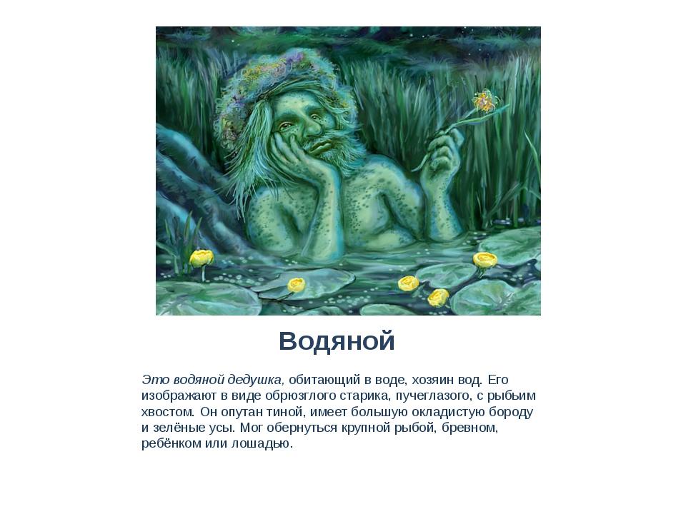 Водяной Это водяной дедушка, обитающий в воде, хозяин вод. Его изображают в в...
