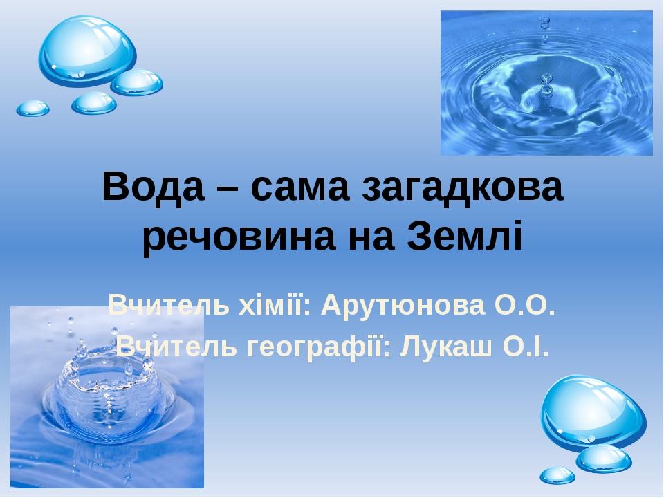 Вода – сама загадкова речовина на Землі Вчитель хімії: Арутюнова О.О. Вчитель...