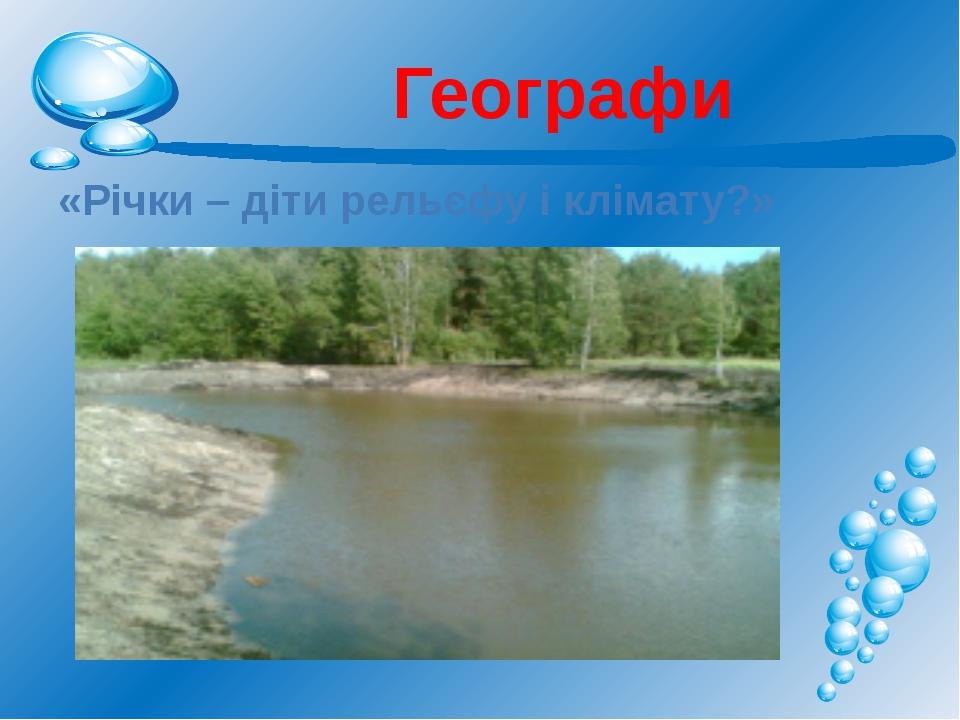 Географи «Річки – діти рельєфу і клімату?»