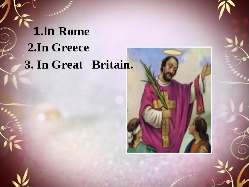 1.In Rome 2.In Greece 3. In Great Britain.