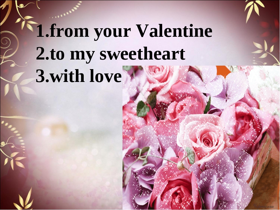 1.from your Valentine  2.to my sweetheart 3.with love