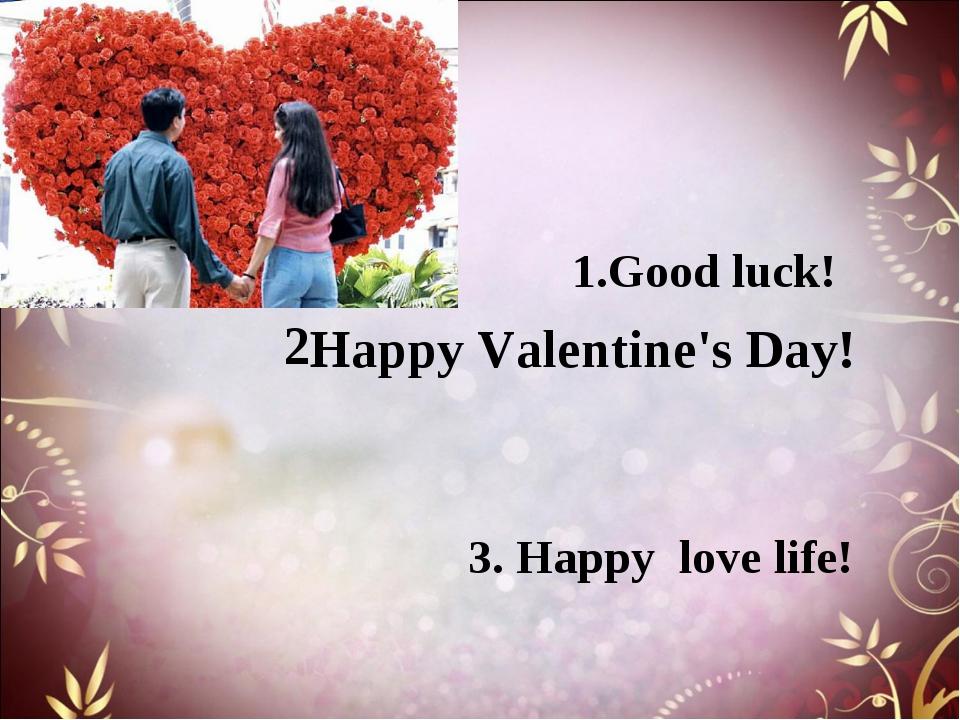 3. Happy love life! Happy Valentine's Day! 1.Good luck! 2