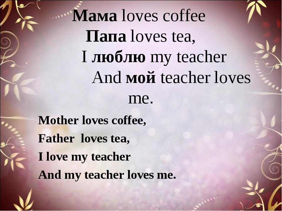 Мама loves coffee Папа loves tea, I люблю my teacher And мой teacher loves m...