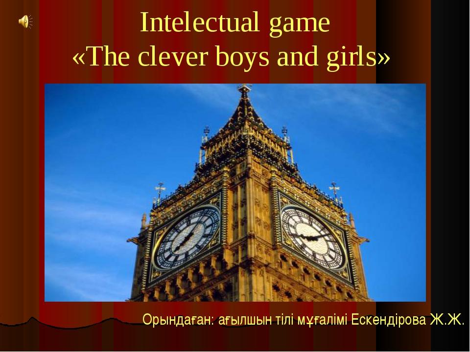 Intelectual game «The clever boys and girls» Орындаған: ағылшын тілі мұғалім...