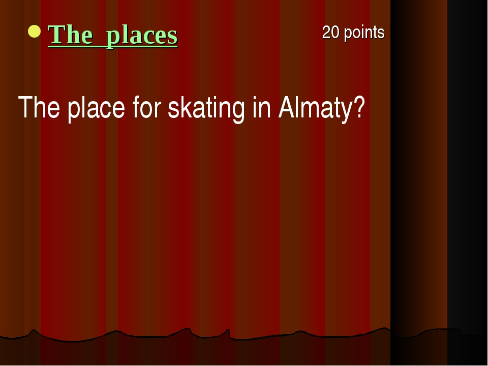 20 points The places The place for skating in Almaty?