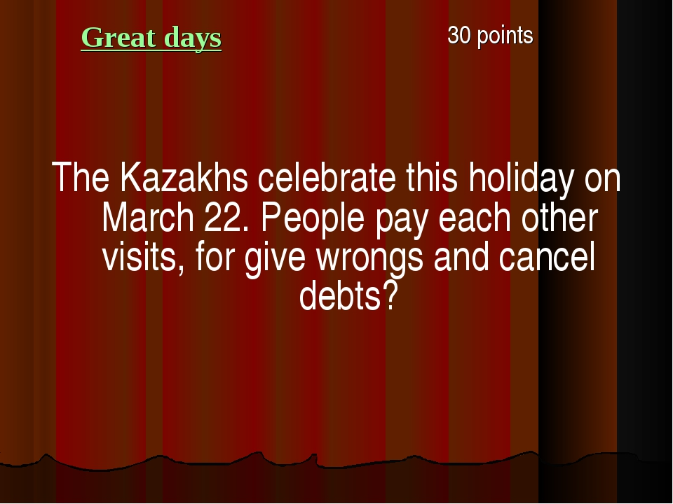Great days 30 points The Kazakhs celebrate this holiday on March 22. People...