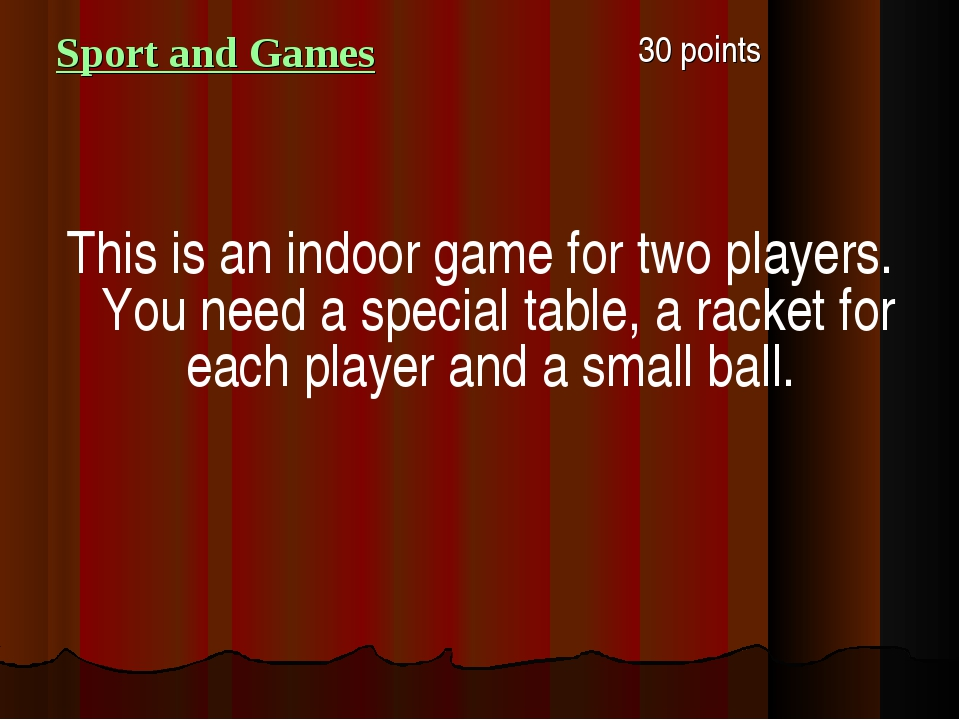 Sport and Games 30 points This is an indoor game for two players. You need a...
