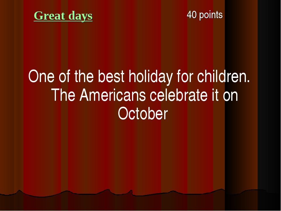 Great days 40 points One of the best holiday for children. The Americans cel...
