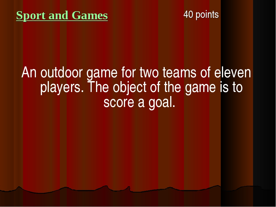 Sport and Games 40 points An outdoor game for two teams of eleven players. T...