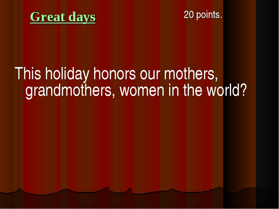 Great days 20 points. This holiday honors our mothers, grandmothers, women i...