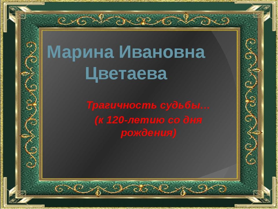 Марина Ивановна Цветаева Трагичность судьбы… (к 120-летию со дня рождения)