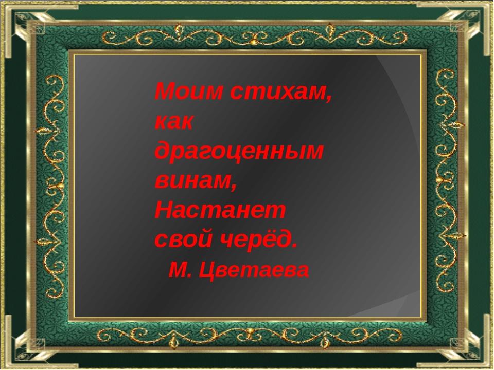 Моим стихам, как драгоценным винам, Настанет свой черёд. М. Цветаева