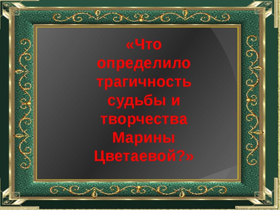 «Что определило трагичность судьбы и творчества Марины Цветаевой?»